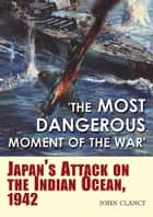 """The Most Dangerous Moment of the War"" - Japan's Attack on the Indian Ocean, 1942 ebook by John Clancy"
