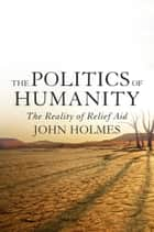 The Politics Of Humanity - The Reality of Relief Aid eBook by John Holmes