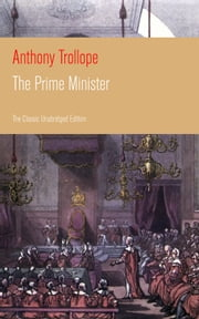 The Prime Minister (The Classic Unabridged Edition) - Parliamentary Novel from the prolific English novelist, known for The Warden, Barchester Towers, Doctor Thorne, The Last Chronicle of Barset, Can You Forgive Her? and Phineas Finn ebook by Anthony Trollope