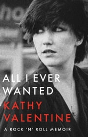 All I Ever Wanted - A Rock 'n' Roll Memoir ebook by Kathy Valentine