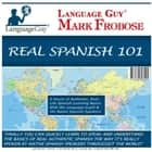 Real Spanish 101 - 5 Hours of Authentic, Real-Life Spanish Learning Basics with the Language Guy® & His Native Spanish Speakers audiobook by Mark Frobose