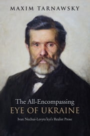 The All-Encompassing Eye of Ukraine - Ivan Nechui-Levyts'kyi's Realist Prose ebook by Maxim  Tarnawsky