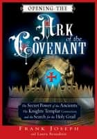 Opening the Ark of the Covenant - The Secret Power of the Ancients, the Knights Templar Connection, and the Search for the Holy Grail ebook by