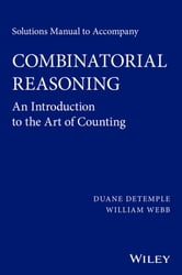 Solutions Manual to accompany Combinatorial Reasoning: An Introduction to the Art of Counting ebook by Duane DeTemple,William Webb