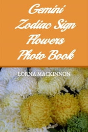 Gemini Zodiac Sign Flowers Photo Book ebook by Lorna MacKinnon