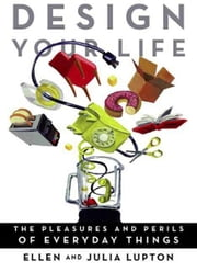 Design Your Life - The Pleasures and Perils of Everyday Things ebook by Ellen Lupton,Julia Lupton