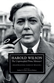 Harold Wilson - The Unprincipled Prime Minister?: A Reappraisal of Harold Wilson ebook by Andrew S. Crines,Kevin Hickson