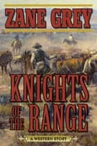 Knights of the Range - A Western Story ebook by Zane Grey