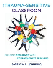 The Trauma-Sensitive Classroom: Building Resilience with Compassionate Teaching ebook by Patricia A. Jennings