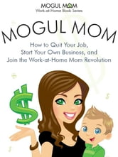 Mogul Mom - How to Quit Your Job, Start Your Own Business, and Join the Work-at-Home Mom Revolution (Mogul Mom Work-at-Home Book Series) ebook by Clayton, Andrea