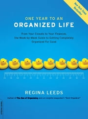 One Year to an Organized Life - From Your Closets to Your Finances, the Week-by-Week Guide to Getting Completely Organized for Good ebook by Regina Leeds
