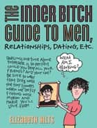 The Inner Bitch Guide to Men, Relationships, Dating, Etc. ebook by Elizabeth Hilts