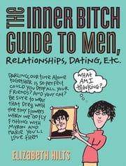 Inner Bitch Guide to Men, Relationships, Dating, Etc. ebook by Elizabeth Hilts