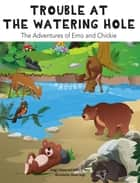 Trouble at the Watering Hole - The Adventures of Emo and Chickie ebook by Joshua N. Weiss, Gregg F. Relyea