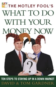 The Motley Fool's What to Do with Your Money Now - Ten Steps to Staying Up in a Down Market ebook by David Gardner,Tom Gardner