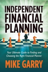 Independent Financial Planning: Your Ultimate Guide to Finding and Choosing the Right Financial Planner ebook by Michael J Garry