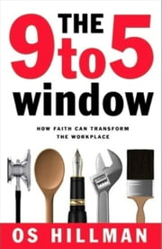 The 9 to 5 Window - How Faith Can Transform the Workplace ebook by Os Hillman