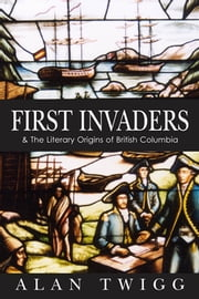 First Invaders - The Literary Origins of British Columbia ebook by Alan Twigg