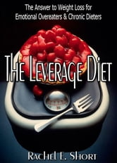 The Leverage Diet: The Answer to Weight Loss for Emotional Overeaters & Chronic Dieters ebook by Rachel E. Short
