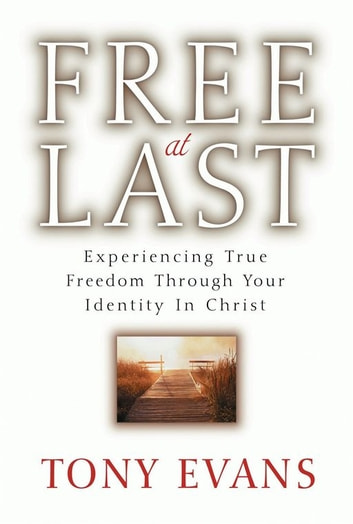 Free at Last - Experiencing True Freedom Through Your Identity in Christ ebook by Tony Evans