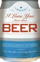 I Love You More Than Beer - And 99 Other Declarations of a Guy's Adoration ebook by Rex Hamilton, Cathy Hamilton
