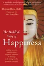 The Buddha's Way of Happiness - Healing Sorrow, Transforming Negative Emotion, and Finding Well-Being in the Present Moment ebook by