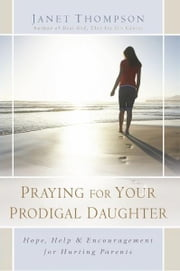 Praying for Your Prodigal Daughter - Hope, Help & Encouragement for Hurting Parents ebook by Janet Thompson