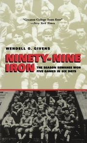 Ninety-Nine Iron - The Season Sewanee Won Five Games in Six Days ebook by Wendell Givens