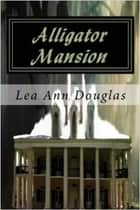 Alligator Mansion ebook by Lea Ann Douglas