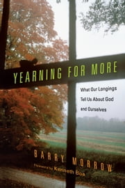 Yearning for More - What Our Longings Tell Us About God and Ourselves ebook by Barry Morrow,Kenneth Boa