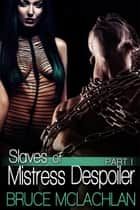 Slaves of Mistress Despoiler - Part 1 ebook by Bruce McLachlan