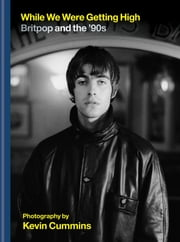 While We Were Getting High - Britpop & the '90s in photographs with unseen images ebook by Kevin Cummins