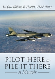 PILOT HERE OR PILE IT THERE - A Memoir ebook by Lt. Col. William E. Hubert, USAF (Ret.)