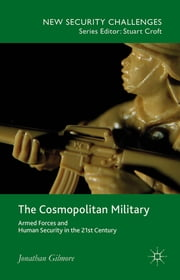 The Cosmopolitan Military - Armed Forces and Human Security in the 21st Century ebook by Dr Jonathan Gilmore