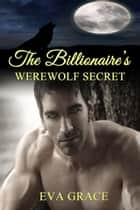 The Billionaire's Werewolf Secret (BBW Paranormal Erotic Romance – Alpha Mate) ebook by Eva Grace
