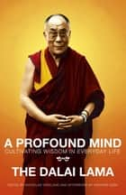 A Profound Mind - Cultivating Wisdom in Everyday Life ebook by The Dalai Lama, Dalai Lama