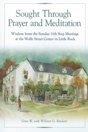 Sought Through Prayer and Meditation - Wisdom from the Sunday 11th Step Meetings at the Wolfe Street Center in Little Rock ebook by Geno W.,William G. Borchert