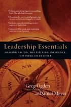 Leadership Essentials - Shaping Vision, Multiplying Influence, Defining Character ebook by Greg Ogden, Daniel Meyer