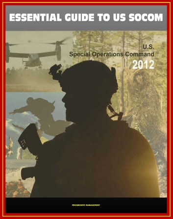 2012 Essential Guide to United States Special Operations Command (USSOCOM)  - SEALS, Army Rangers, Milestones, Aircraft, Weapons, UAS, Maritime Surface