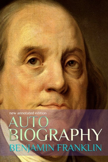 Autobiography of Benjamin Franklin - new annotated edition ebook by Benjamin Franklin