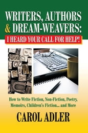Writers, Authors & Dream-Weavers: I Heard Your Call for Help! - How To Write Non-Fiction, Fiction, Poetry & Mamoirs... and More ebook by Carol Adler