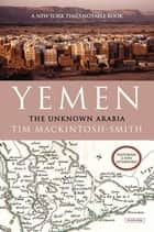 Yemen: The Unknown Arabia ebook by Tim Mackintosh-Smith