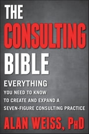 The Consulting Bible - Everything You Need to Know to Create and Expand a Seven-Figure Consulting Practice ebook by Alan Weiss
