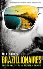 Brazillionaires - The Godfathers of Modern Brazil ebook by Alex Cuadros