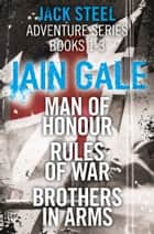 Jack Steel Adventure Series Books 1-3: Man of Honour, Rules of War, Brothers in Arms ebook by Iain Gale