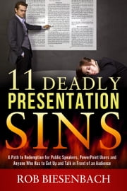11 Deadly Presentation Sins - A Path to Redemption for Public Speakers, PowerPoint Users and Anyone Who Has to Get Up and Talk in Front of an Audience ebook by Rob Biesenbach
