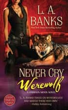 Never Cry Werewolf - A Crimson Moon Novel ebook by L. A. Banks