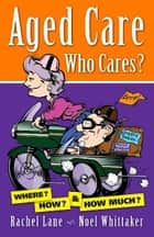 Aged Care. Who Cares? ebook by Rachel Lane, Noel Whittaker