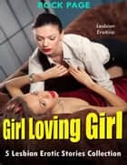 Lesbian Erotica: Girl Loving Girl, 5 Lesbian Erotic Stories Collection ebook by Rock Page