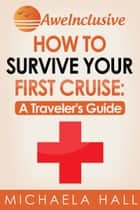 How To Survive Your First Cruise: A Traveler's Guide ebook by Michaela Hall